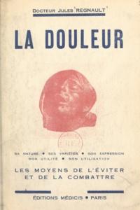 Jules Regnault - La douleur - Sa nature, ses variétés, les moyens de l'éviter et de la combattre.