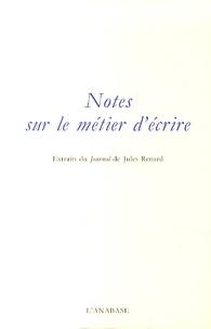 Jules Renard - Notes sur le métier d'écrire - Extraits du Journal de Jules Renard.