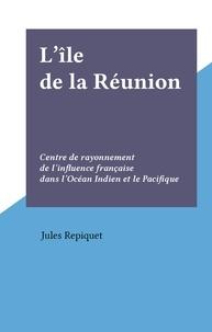 Jules Repiquet - L'île de la Réunion - Centre de rayonnement de l'influence française dans l'Océan Indien et le Pacifique.