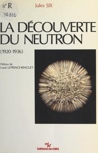 Jules Six et Louis Leprince-Ringuet - La découverte du neutron (1920-1936).
