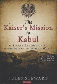 Jules Stewart - The Kaiser's Mission to Kabul : A Secret Expedition to Afghanistan in World War I.