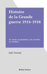 Jules Toutain - Histoire de la Grande guerre 1914-1918 - Ses causes, ses péripéties, son caractère, ses résultats.