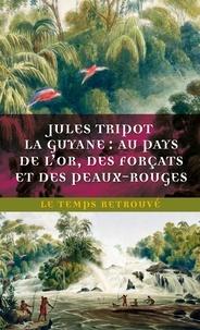 Jules Tripot - La Guyane - Au pays de l'or, des forçats et des Peaux-Rouges.