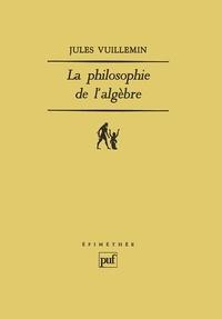 Jules Vuillemin - La philosophie de l'algèbre - Tome 1, Recherches sur quelques concepts et méthodes de l'algèbre moderne.