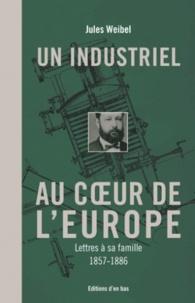 Jules Weibel - Un industriel au coeur de l'Europe - Lettres à sa famille, 1857-1886.