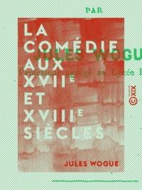 Jules Wogue - La Comédie aux XVIIe et XVIIIe siècles.