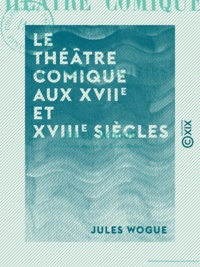 Jules Wogue - Le Théâtre comique aux XVIIe et XVIIIe siècles - Scènes choisies.