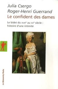 Julia Csergo et Roger-Henri Guerrand - Le confident des dames - Le bidet du XVIIIe au XXe siècle : histoire d'une intimité.