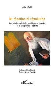 Julia David - Ni réaction ni révolution - Les intellectuels juifs, la critique du progrès et le scrupule de l'histoire.