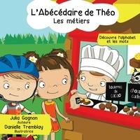 Julia Gagnon et Danielle Tremblay - L'Abécédaire de Théo - Les métiers - Découvre l'alphabet et les mots.