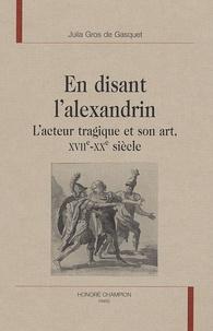 Julia Gros de Gasquet - En disant l'alexandrin - L'acteur tragique et son art, XVIIe-XXe siècle.