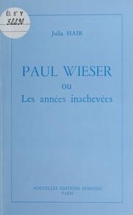 Julia Hair - Paul Wieser ou Les années inachevées.
