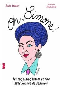 Julia Korbik - Oh Simone ! - Penser, aimer, lutter avec Simone de Beauvoir.