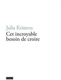 Julia Kristeva - Cet incroyable besoin de croire.