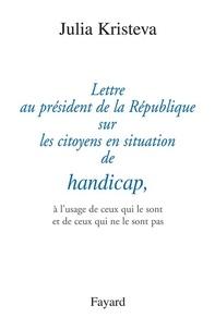 Julia Kristeva - Lettre au président de la République sur les citoyens en situation de handicap, - à l'usage de ceux qui le sont et de ceux qui ne le sont pas.