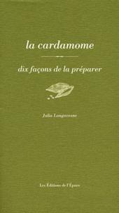 Julia Longavesne - La cardamome - Dix façons de la préparer.