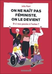 Julia Pietri - On ne naît pas féministe, on le devient - Et si vous passiez à l'action ?.