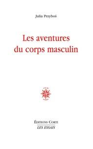 Julia Przybos - Les aventures du corps masculin.