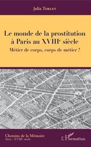Julia Torlet - Le monde de la prostitution à Paris au XVIIIe siècle - Métier de corps, corps de métier ?.