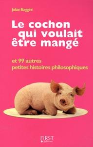 Julian Baggini - Le cochon qui voulait être mangé - Et 99 autres petites histoires philosophiques.