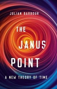 Julian Barbour - The Janus Point - A New Theory of Time.