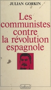Julian Gorkin et André Bercoff - Les Communistes contre la révolution espagnole.