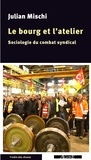 Julian Mischi - Le bourg et l'atelier - Sociologie du combat syndical.