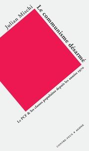 Julian Mischi - Le communisme désarmé - Le PCF et les classes populaires depuis les années 1970.