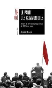 Julian Mischi - Le parti des communistes - Histoire du Parti communiste français de 1920 à nos jours.