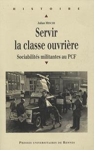 Julian Mischi - Servir la classe ouvrière - Sociabilités militantes au PCF.