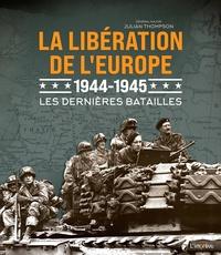 Julian Thompson - La libération de l'Europe 1944-1945 - Les dernières batailles.