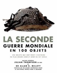 Julian Thompson et Allan Millett - La Seconde Guerre mondiale en 100 objets - Ces objets qui ont écrit l'histoire du plus grand conflit armé du XXe siècle.