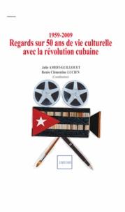 Julie Amiot-Guillouet et Renée Clémentine Lucien - 1959-2009 : regards sur 50 ans de vie culturelle avec la révolution cubaine.