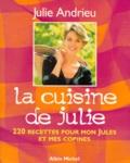 Julie Andrieu - LA CUISINE DE JULIE. - 220 recettes pour mon Jules et mes copines.