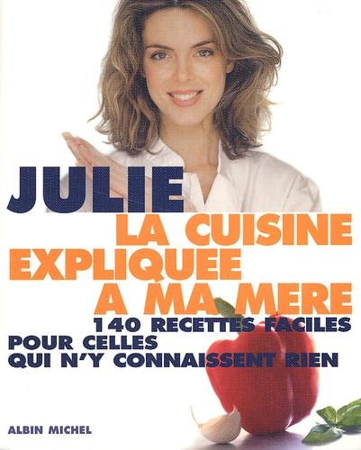 Julie Andrieu - La cuisine expliquée à ma mère. - 140 recettes faciles pour celles qui n'y connaissent rien.