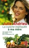 Julie Andrieu - La cuisine expliquée à ma mère - 140 recettes faciles pour celles qui n'y connaissent rien.