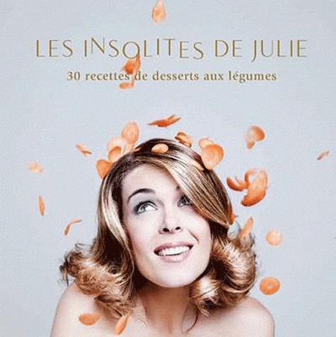 Julie Andrieu - Les insolites de Julie - 30 recettes de desserts aux légumes.