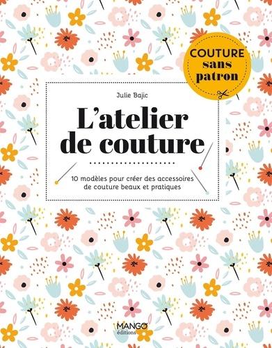 L'atelier de couture. 10 modèles pour créer des accessoires de couture beaux et pratiques