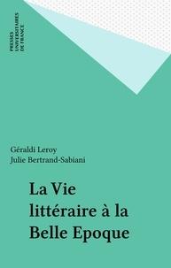 Julie Bertrand-Sabiani et Géraldi Leroy - La vie littéraire à la Belle Époque.