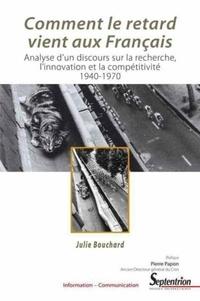 Julie Bouchard - Comment le retard vient aux Français - Analyse d'un discours sur la recherche, l'innovation et la compétitivité, 1940-1970.