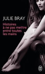 Julie Bray - Histoires à ne pas mettre entre toutes les mains.