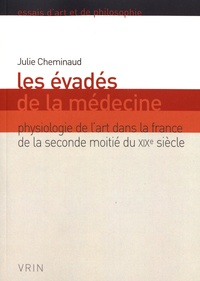 Julie Cheminaud - Les évadés de la médecine - Physiologie de l'art dans la France de la seconde moitié du XIXe siècle.