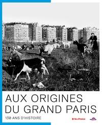 Julie Corteville et Marie-Pierre Deguillaume - Aux origines du Grand Paris - 130 ans d'Histoire.
