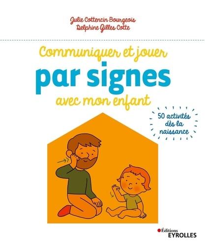 Julie Cottencin Bourgeois et Delphine Gilles Cotte - Communiquer et jouer par signes avec mon enfant - 50 activités dès la naissance.