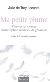 Julie de Troy Lecante - Ma petite plume - Vivre et surmonter l'interruption médicale de grossesse.