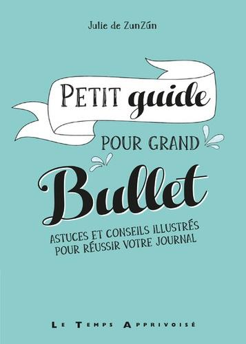 Petit guide pour grand Bullet. Astuces et conseils illustrés pour réussir votre Bullet Journal