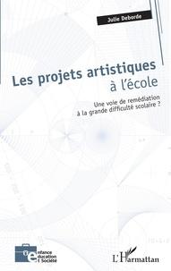 Julie Deborde - Les projets artistiques à l'école - Une voie de remédiation à la grande difficulté scolaire ?.