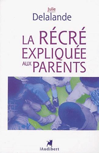 Julie Delalande - La récré expliquée aux parents - De la maternelle à l'école élémentaire, la vie quotidienne dans une cour d'école.