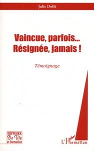 Julie Dollé - Vaincue, parfois... Résignée, jamais !.