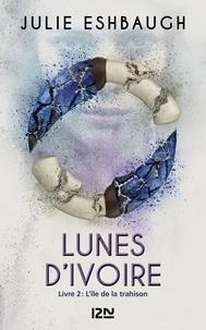 Julie Eshbaugh - Lunes d'ivoire Tome 2 : L'île de la trahison.